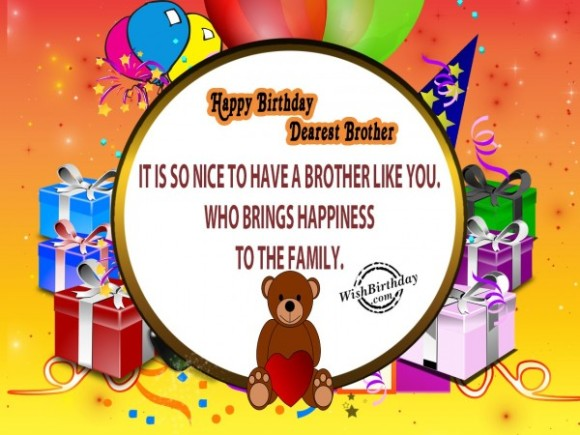 happy birthday dearest brother it is so nice to have a brother like you. who brings happiness to the family.Birthday Quotes