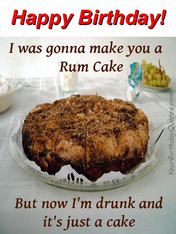 happy birthday i was gonna make a rum cake but now i'm drunk and it's just a cake.