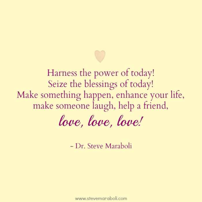 Harness The Power Of Today Make Something Happen Enhance Your Life Make Someone Laugh Help A Friend Love Love Love Dr Steve Maraboli