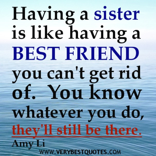 having a sister is like having a best friend you can't get rid of. you know whatever you do they'll still be there. (amy Li)