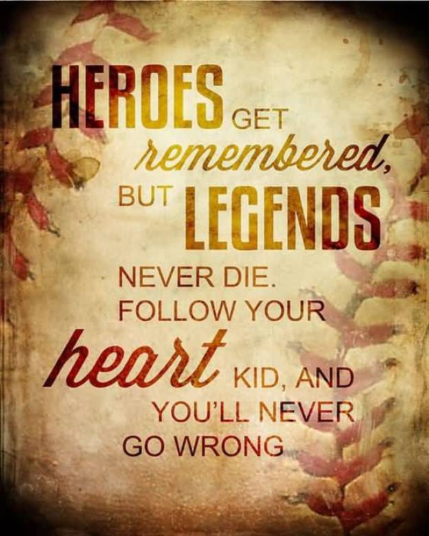 Heroes Get Remembered But Legends Never Die Follow Your Heart Kid And You Ll Never Go Wrong