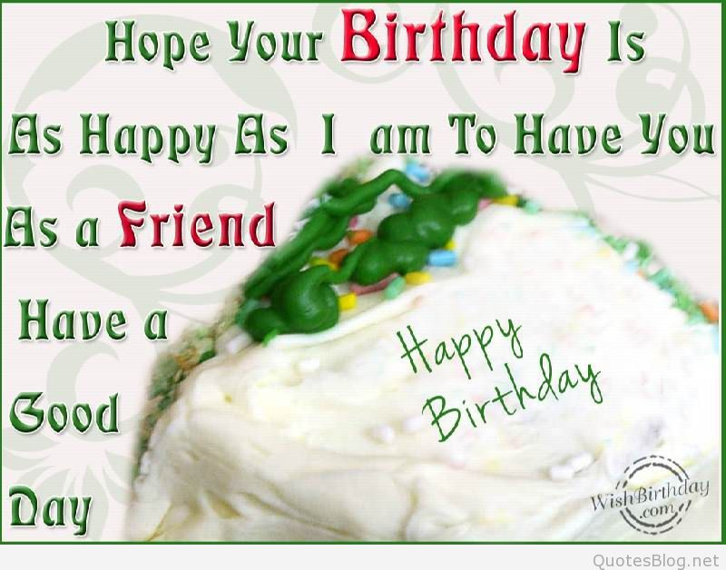 hope your birthday is as happy as i am to have you as a friend have a good day happy birthday