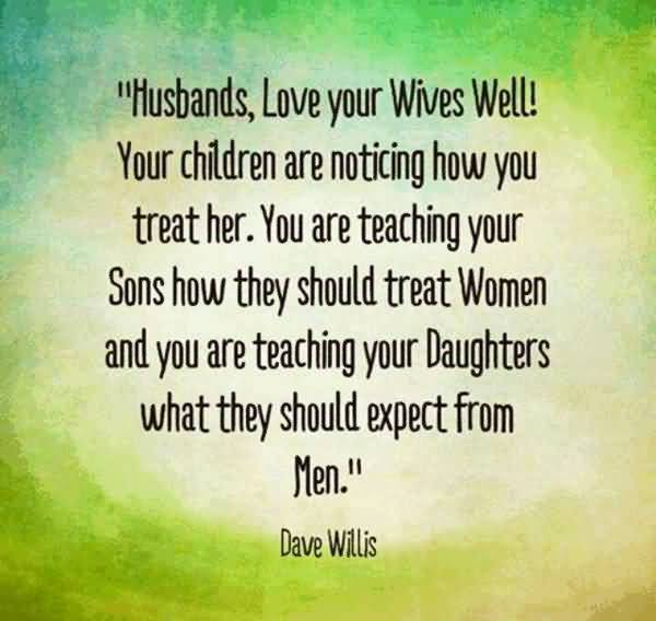 Hunbands Love Your Wives Well Your Children Are Noticing How You Treat Her You Are Teaching Your Sons How They Should Treat Women And You Are Teaching Your Daughters