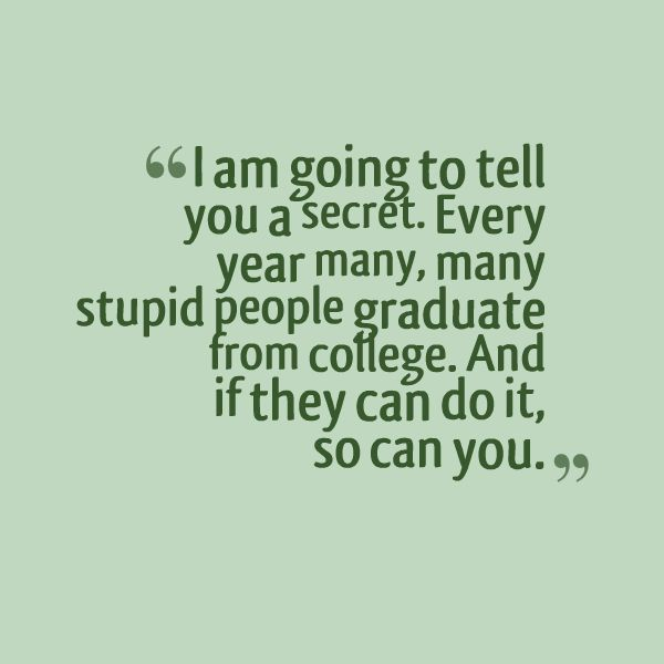 i am going to tell you a secret every year many may stupid people grduate form college and it they can do it so can you.