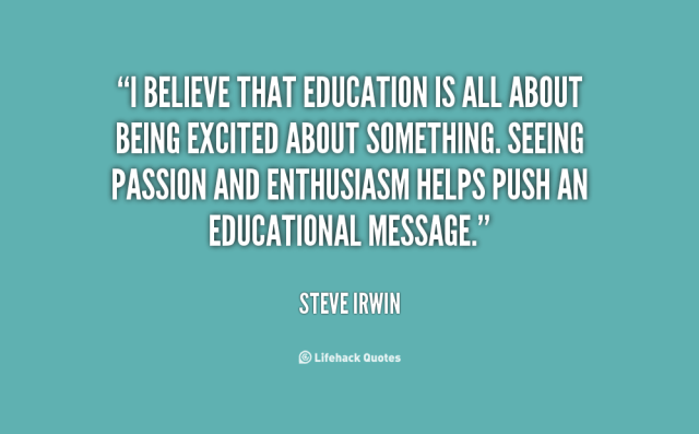 i believe that education is all about being excited about something. seeing passion and enthusiasm helps push an educational message. steve irwin