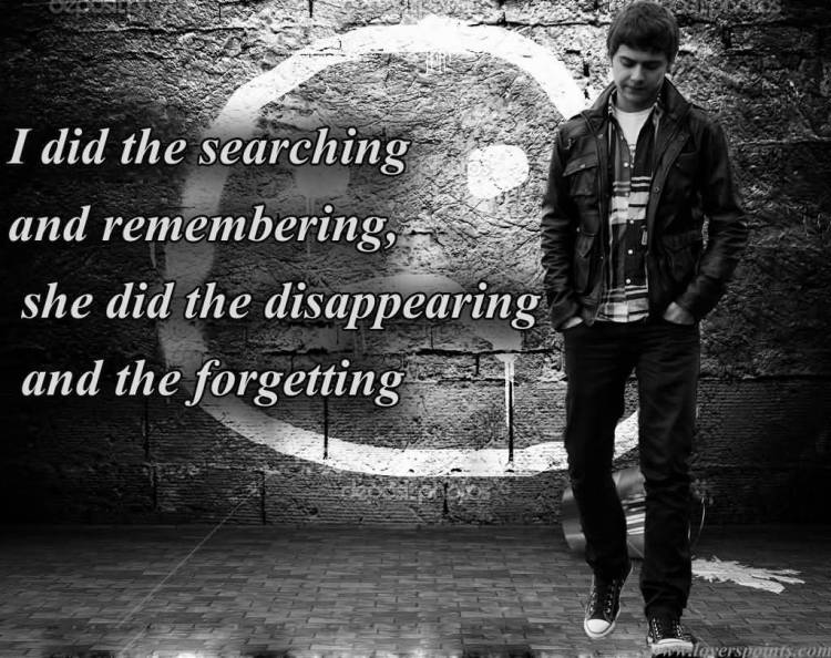 I Did The Searching And Remembering She Did The Disappeaing And The Forgetting