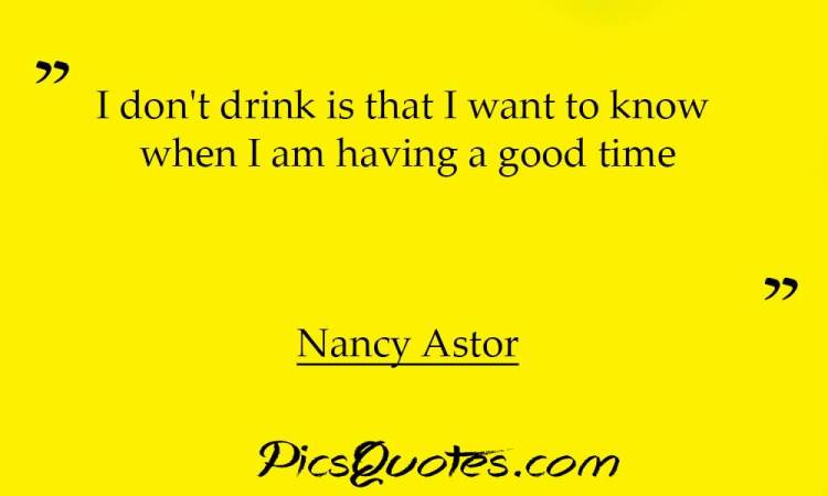 I Dont Drink Is That I Want To Know When I Am Having A Good Time Nancy Astor