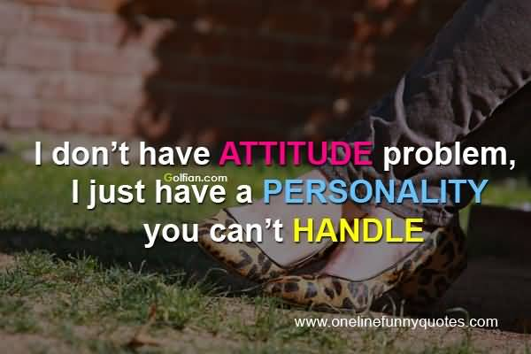 I Dont Have Attitude Problem I Just Have A Personality You Cant Handle