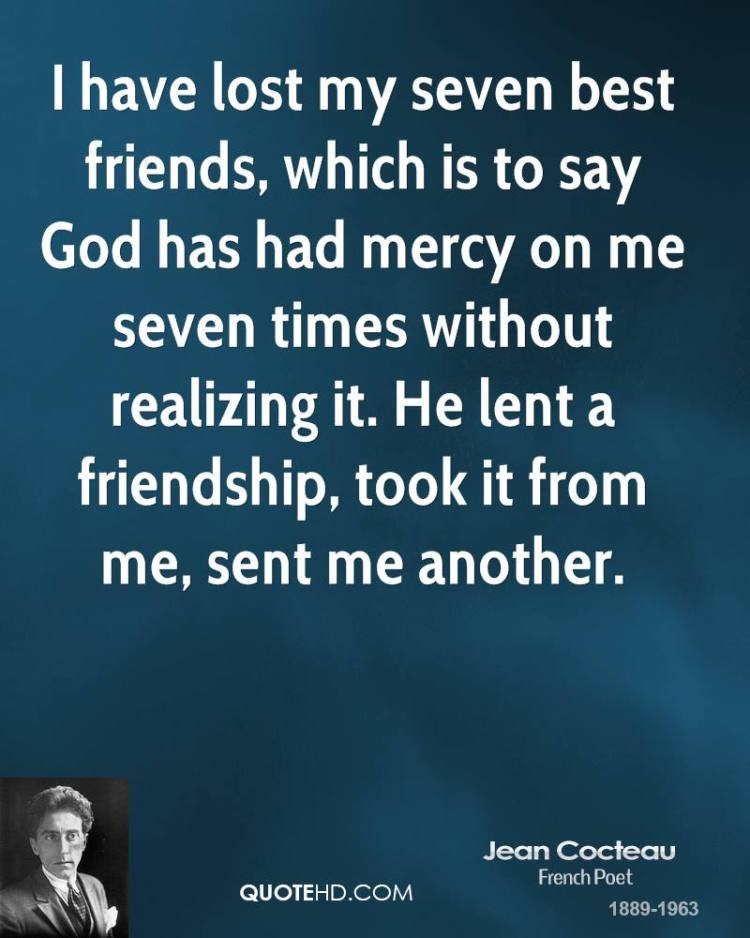 i have lost my seven best friends which is to say god has had mercy on me seven times without realizing it. he lent a friendship took it from me sent me another(jean coc