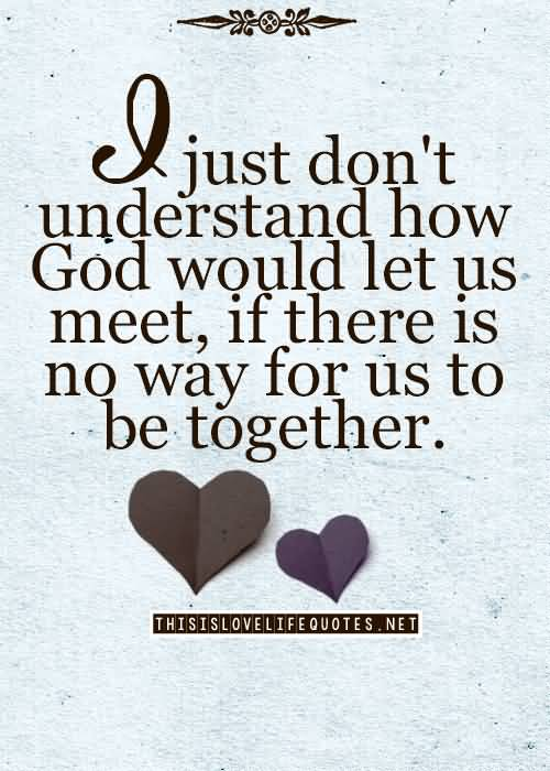 i Just Dont Understand How God Would Let Us Meet If There Is No Way For Us To Be Together