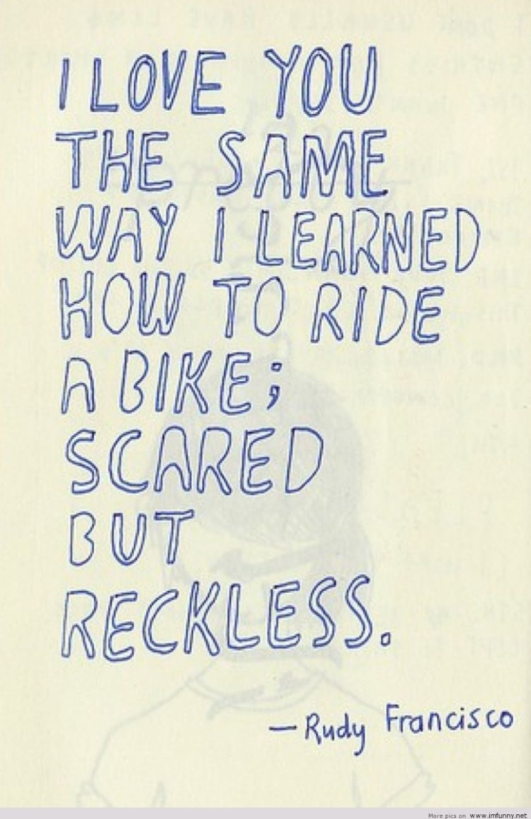 I Love You The Same Way I Learned How To Ride A Bike Scared But Reckless Rudy Francisco
