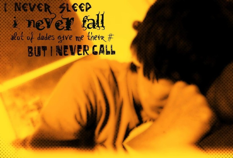 I Never Sleed I Never Fall A Lot Of Dudes Give Me Their But I Never Call