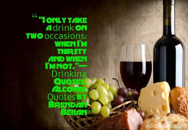 I Only Take A Drink On Two Occasions When Im Thirsty And When Im Not Drinking Quotes Aclcohol Quotes By Brend An Bchan