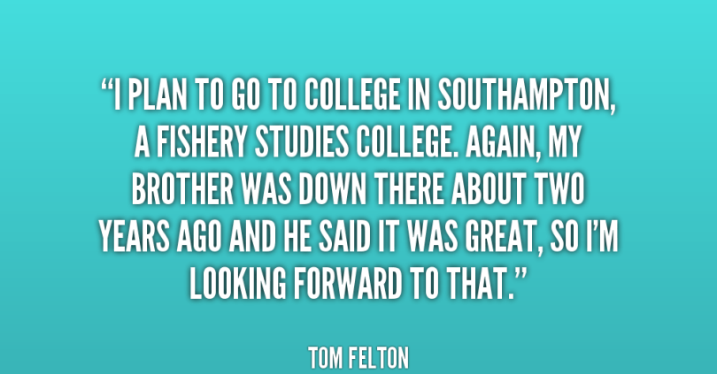 i plan to go to college in southampton, a fishery studies college. again, my brother was down there about two years ago and he said it was great, so i'm looking forward to that. tom fe