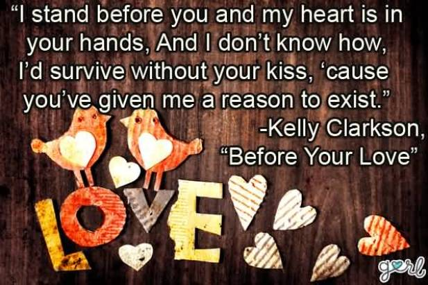 I Stand Before You And My Heart Is In Your Hands And I Dont Know How Id Survive Without Your Kiss Cause Youve Given Me A Reason To Exist Kelly Clarkson Before Your Love