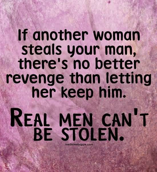If Another Woman Steals Your Man Theres No Better Revenge Than Letting Her Keep Him Real Men Cant Be Stolen