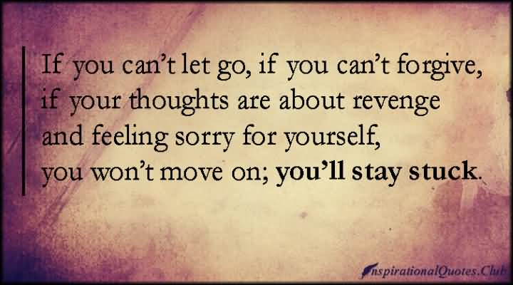 If You Cant Let Go If You Cant Forgiveif Your Thoughts Are About Revenge And Feeling Sorry For Yourself You Wontt Move On Youll Stay Stuck