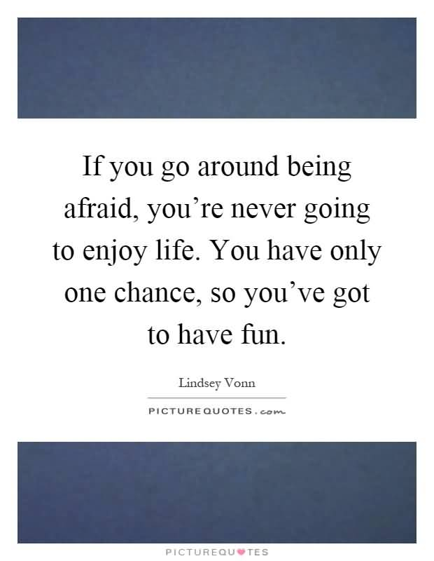 If You Go Around Being Afraid You Re Never Going To Enjoy Life You Have Only One Chance So You Ve Got To Have Fun Lindsey Vonn