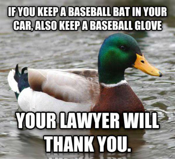 if you keep a baseball bat in your car, also keep a baseball glove your lawyer will thank you.