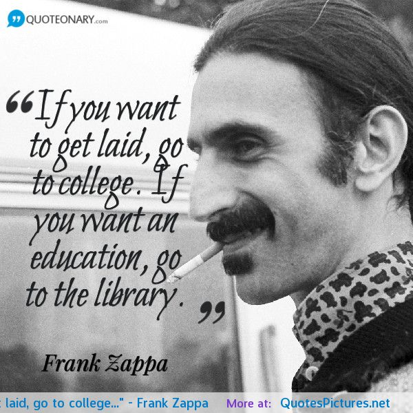 if you want to get laid, go to college. if you want an education, go to the library. frank zappa