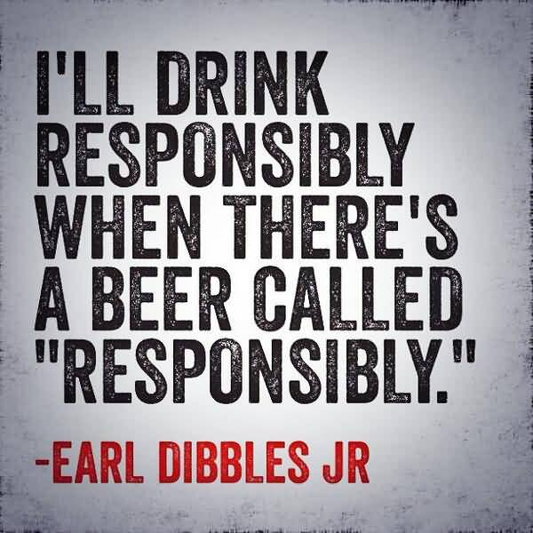 Ill Drink Responsibly When Theres A Beer Called Responsibly Earl Dibbles Jr