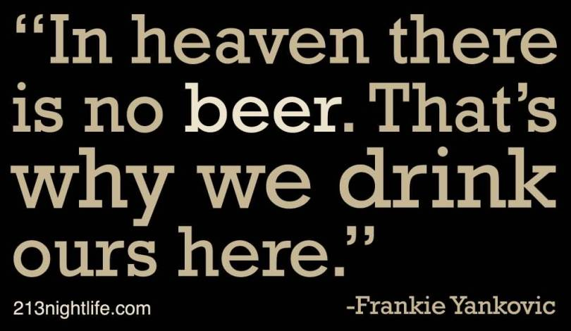 In Heaven There Is No Beer Thats Why We Drink Ours Here Frankie Yankovic