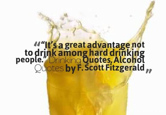 It Is A Great Advantage Not To Drink Among Hard Drinking People Drinking Quotes Alcohol Quotes By F Scott Fitzgerald