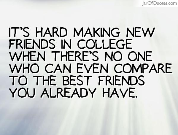 its hard making new friends in college when there's no one who can even compare to the best friends you already have.