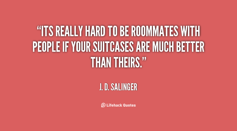 its really heard to be roommates with people if your suitcases are much better than theres. j d salinger
