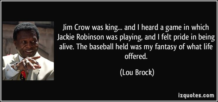 Jim Crow Was King And I Heard A Game In Which Jakie Robinson Was Playing And I Felt Pride In Being Alive The Baseball Held Was My Fantasy Of What Life Offered Lou Brock