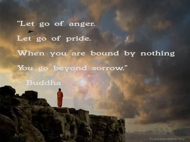 Let Go Of Anger Let Go Of Pride When You Are Bound By Nothing You Go Beyong Sorrow Buddha