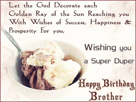 let the god decorate each golden rey of the sun reaching you with wishes of success, happines & prosperity for you wishing youa super duper happy birthday brother