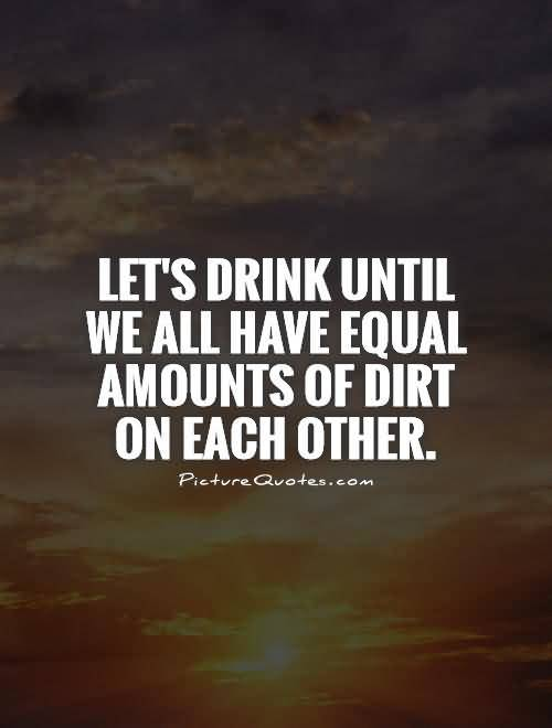 Lets Drink Until We All Have Equal Amounts Of Dirt On Each Other