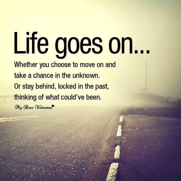 Life Goes On Whether You Choose To Move On And Take A Chance In The Unknown Or Stay Behind Locked In The Past Thinking Of What Could Ve Been
