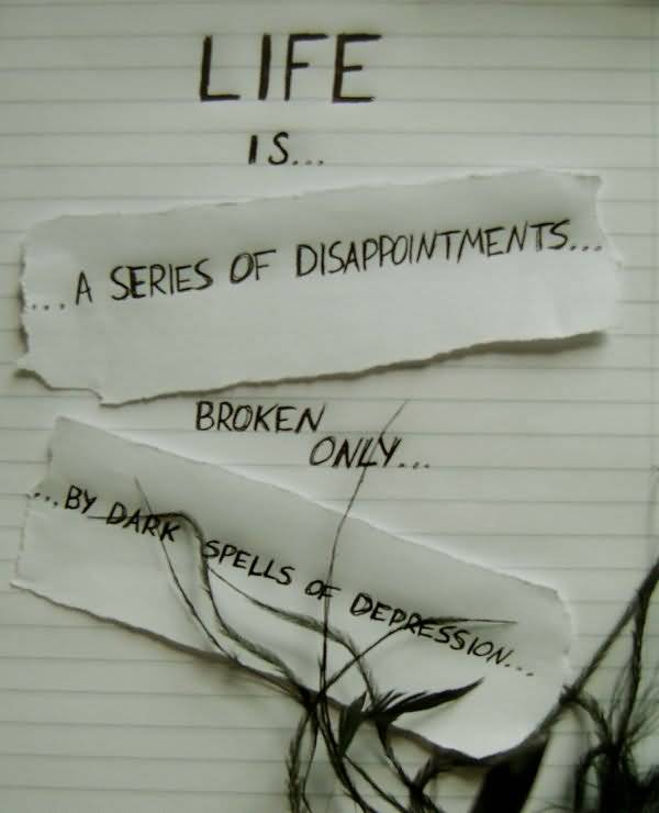 Life Is A Series Of Disappointments Broken Only By Dark Spells Of Depression