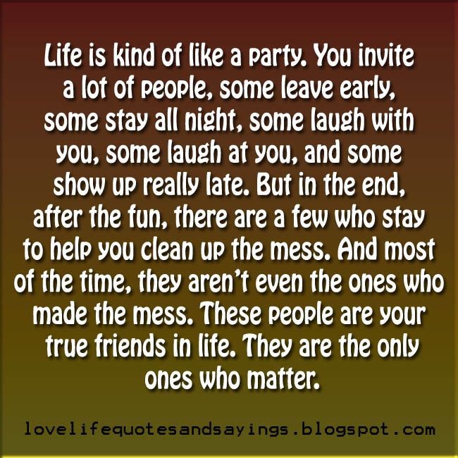 life is kind of like a party. you invite a lot of people some leave early some stay all night some laugh with you some laugh at you and some show up really late but in the end after the fun th