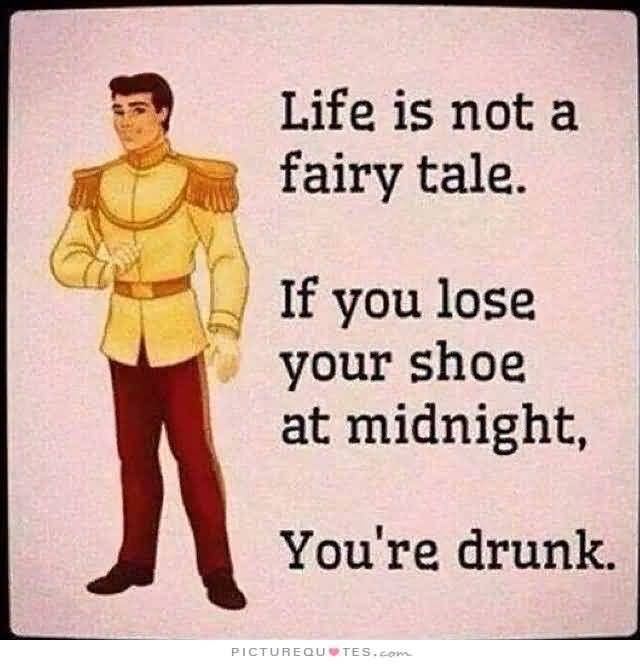 Life Is Not A Fairy The If You Lose Your Shoe At Midnight Youre Drunk