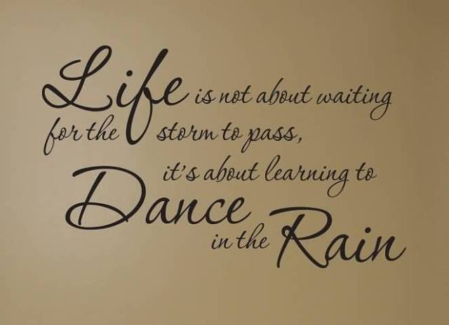 Life Is Not About Waiting For The Storm To Pass Its About Learning To Dance In The Rain