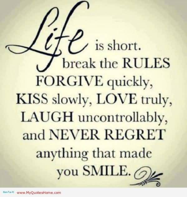 Life Is Short Break The Rules Forgive Quickly Kiss Sloly Love Truly Laugh Uncontrollably And Never Regret Any Thing That Made You Smile