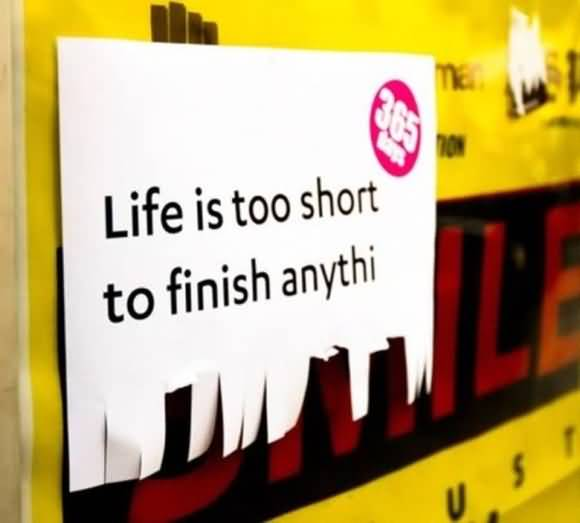 Life Is To Short To Finish Anthing