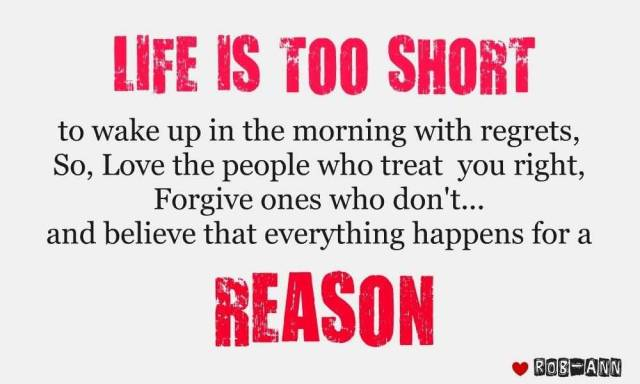 Life Is Too Short To Wake Up In The Morning With Regrets So Love The People Who Treat You Right Forgive Ones Who Dont And Believe That Everyting Happens For A Reason