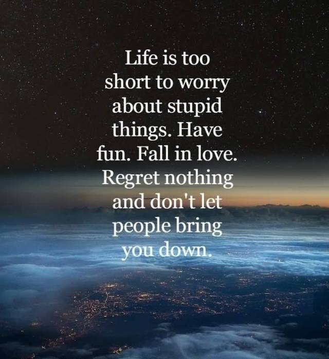 Life Is Too Short To Worry About Stupid Things Have Fun Fall In Love Regret Nothing And Dont Let People Bring You Down