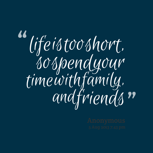 life is too short. so spend your time with family and friends.