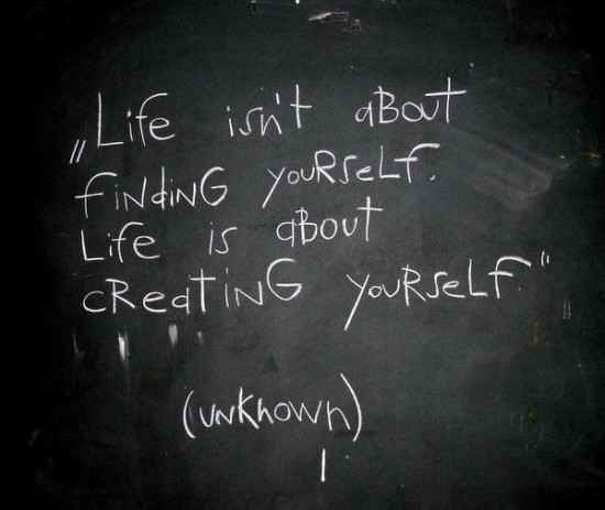 Life Isnt About Finding Yoour Self Life Is About Creating Yourself Unknown