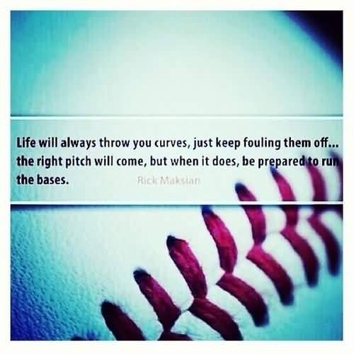 Life Will Always Throw You Curves Just Keep Fouling Them Off The Right Picth Will Come But When It Does Be Prepared To Run The Bases
