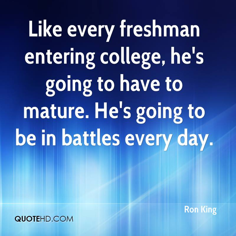 like every freshman entering college, he's going to have ot mature. he's going to be in battles every day. ron king