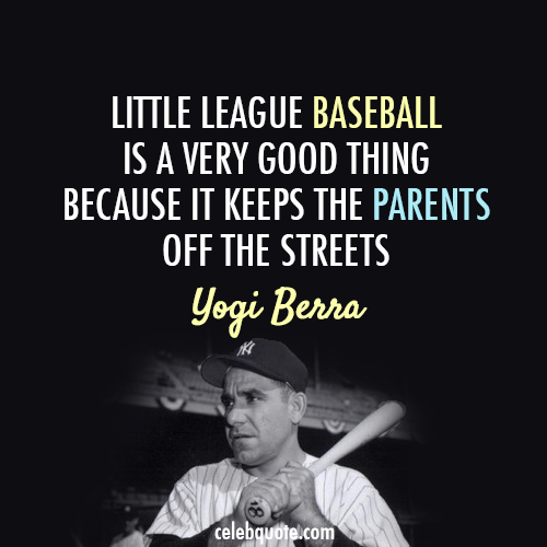 little league baseball is a very good thing because it keeps the parents off the streets yogi berra