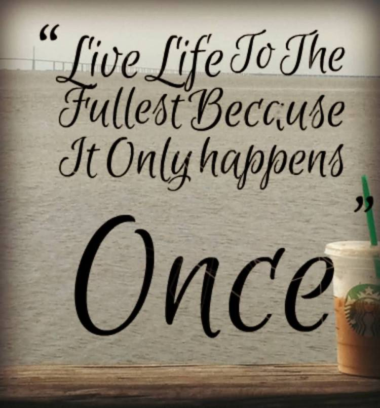 Live Life To The Fullest Becue It Only Happens Once