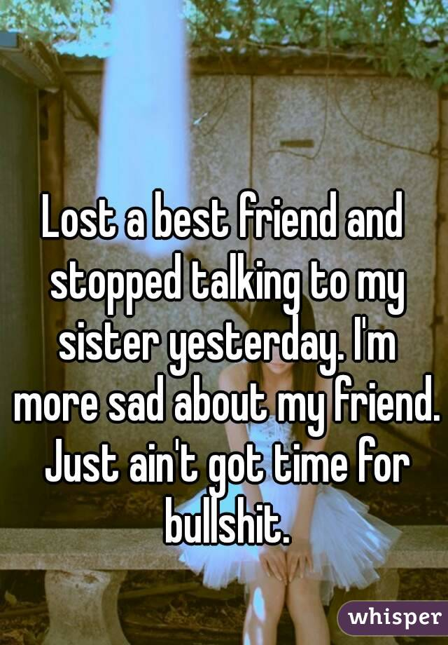 lost a best friend and stopped talking to my sister yerterday. im more sad about my friend just ain't got time for bullshit.