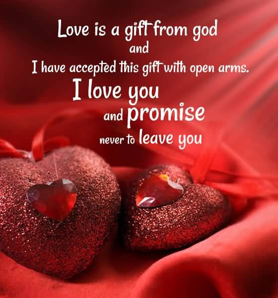 Love Is A Gift From God And I Have Accepted This Gift With Open Arms I Love You And Promise Never To Leave You